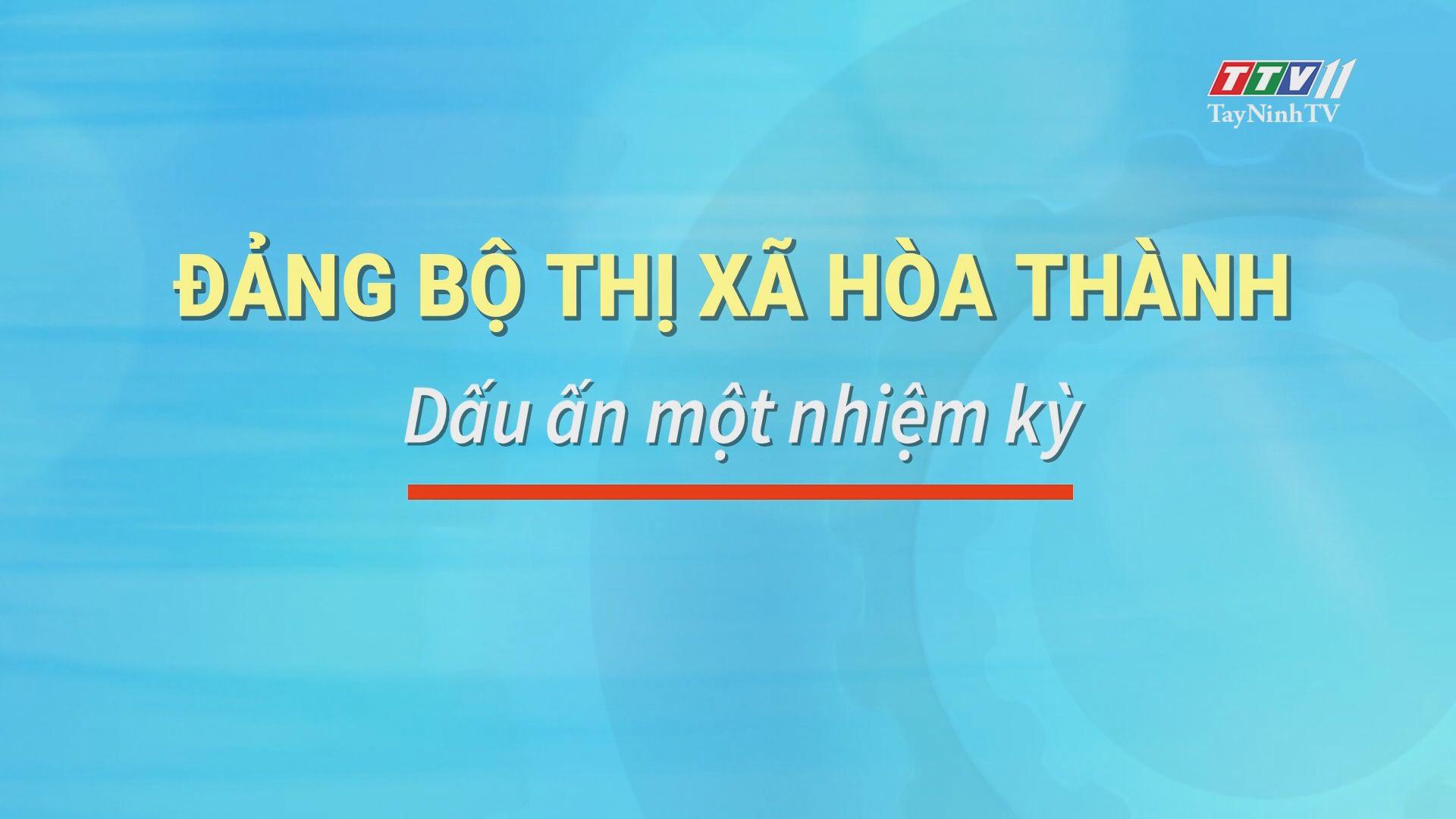 Đảng bộ Thị xã Hòa Thành-Dấu ấn một nhiệm kỳ | TIẾN TỚI ĐẠI HỘI ĐẢNG | TayNinhTV