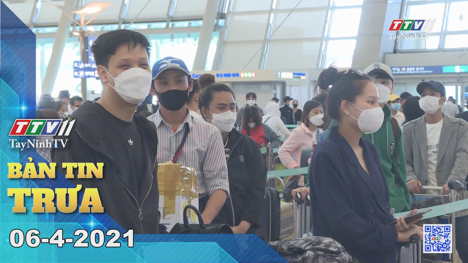 Bản tin trưa 06-4-2021 | Tin tức hôm nay | TayNinhTV