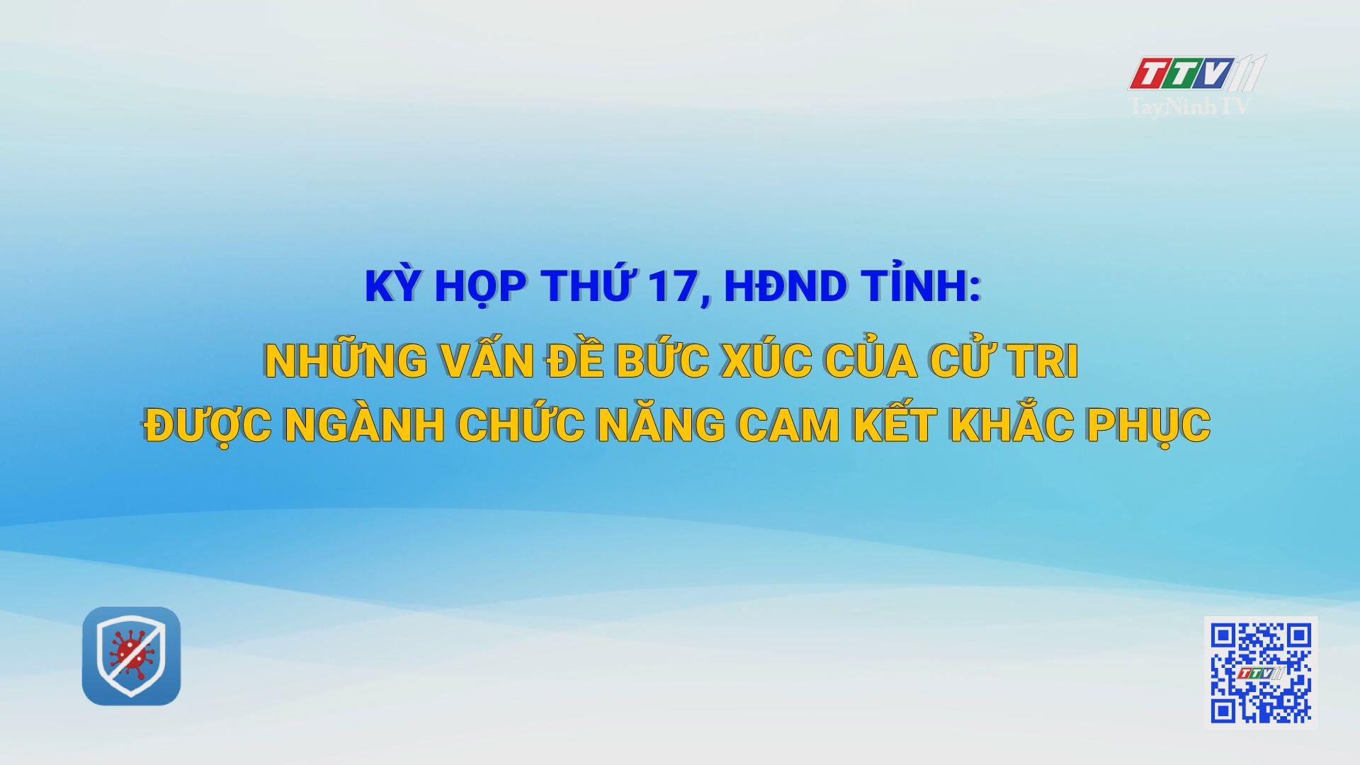 Kỳ họp thứ 17, HĐND tỉnh: những vấn đề bức xúc của cử tri được ngành chức năng cam kết khắc phục | TIẾNG NÓI CỬ TRI | TayNinhTV