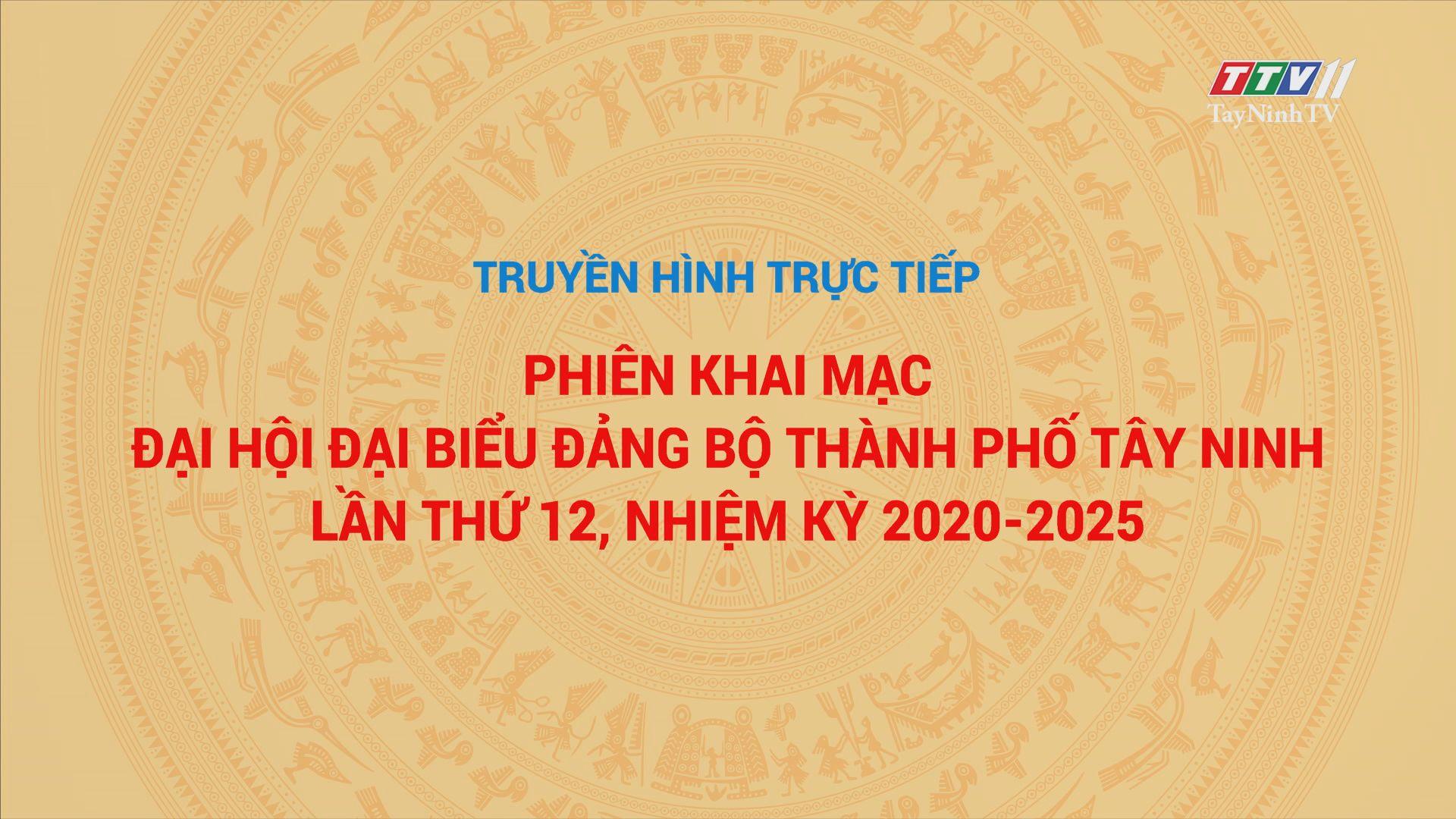PHIÊN KHAI MẠC ĐẠI HỘI ĐẠI BIỂU ĐẢNG BỘ THÀNH PHỐ TÂY NINH LẦN THỨ XII, NHIỆM KỲ 2020-2025 | Truyền hình trực tiếp | TayNinhTV