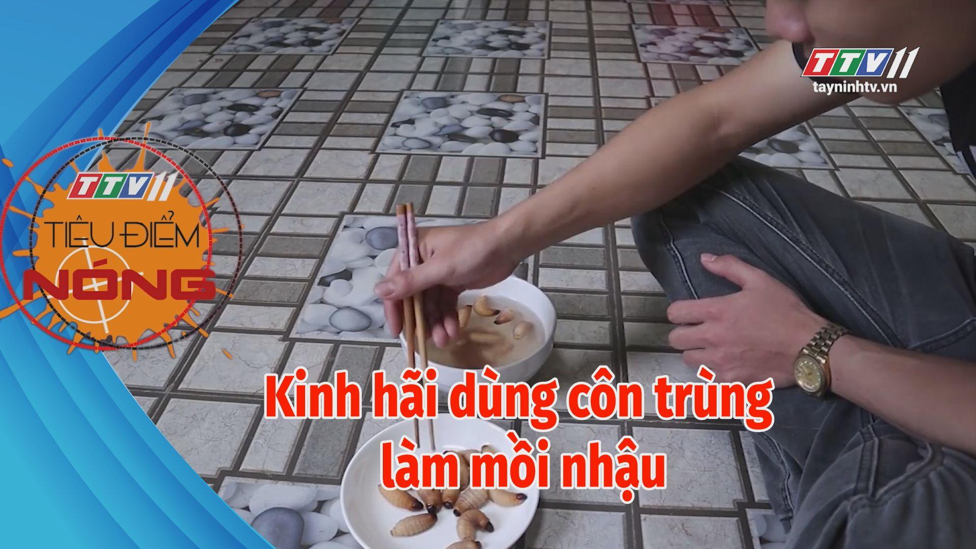 Kinh hãi dùng côn trùng làm mồi nhậu | TIÊU ĐIỂM NÓNG | Tây Ninh TV