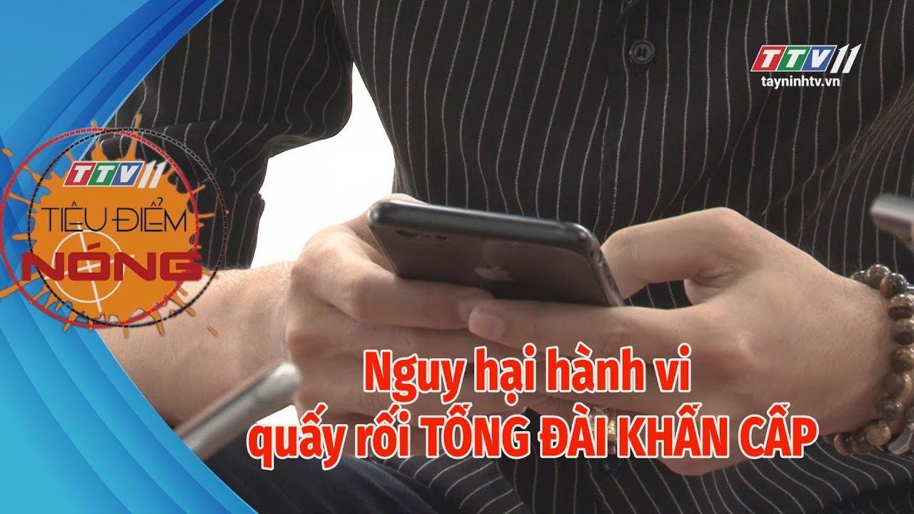 Nguy hại hành vi quấy rối TỔNG ĐÀI KHẨN CẤP | TIÊU ĐIỂM NÓNG | Tây Ninh TV
