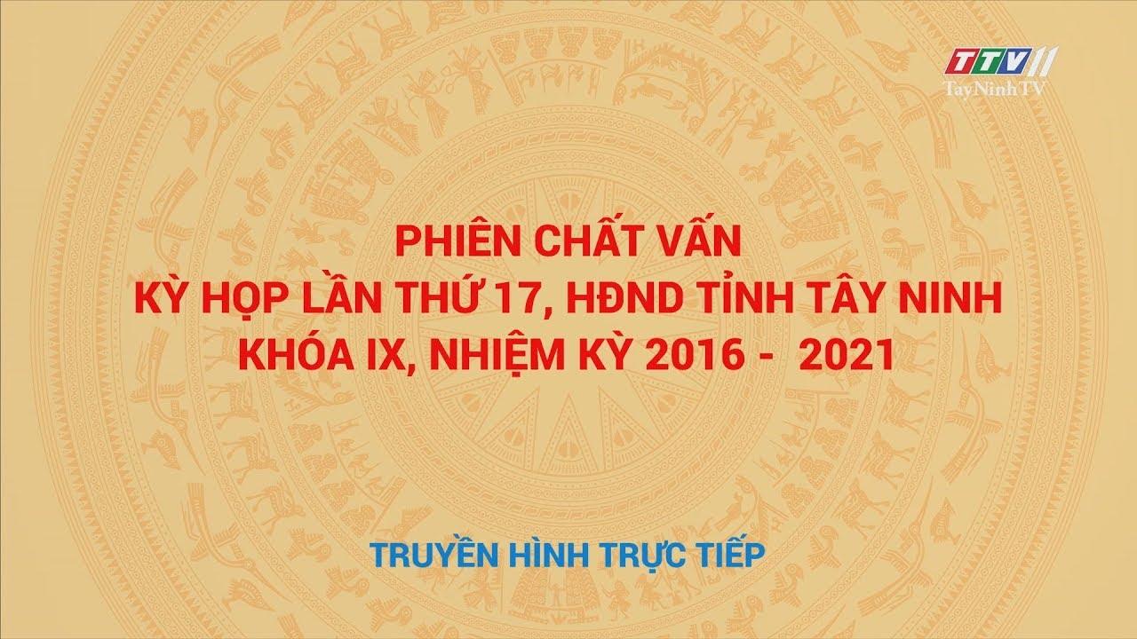 Phiên chất vấn kỳ họp lần thứ 17, HĐND tỉnh Tây Ninh khóa IX, nhiệm kỳ 2016-2020 | TayNinhTV
