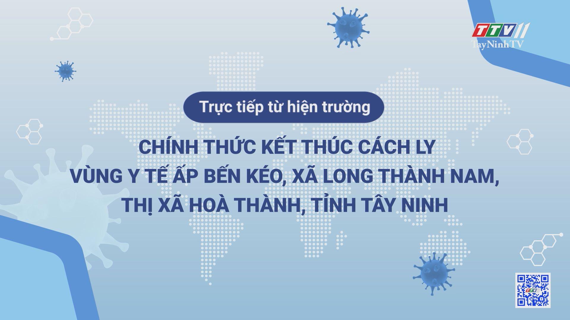 Trực tiếp hiện trường - Chính thức kết thúc cách ly vùng y tế ấp Bến Kéo, xã Long Thành Nam, thị xã Hòa Thành, tỉnh Tây Ninh | THÔNG TIN DỊCH CÚM COVID-19 | TayNinhTV
