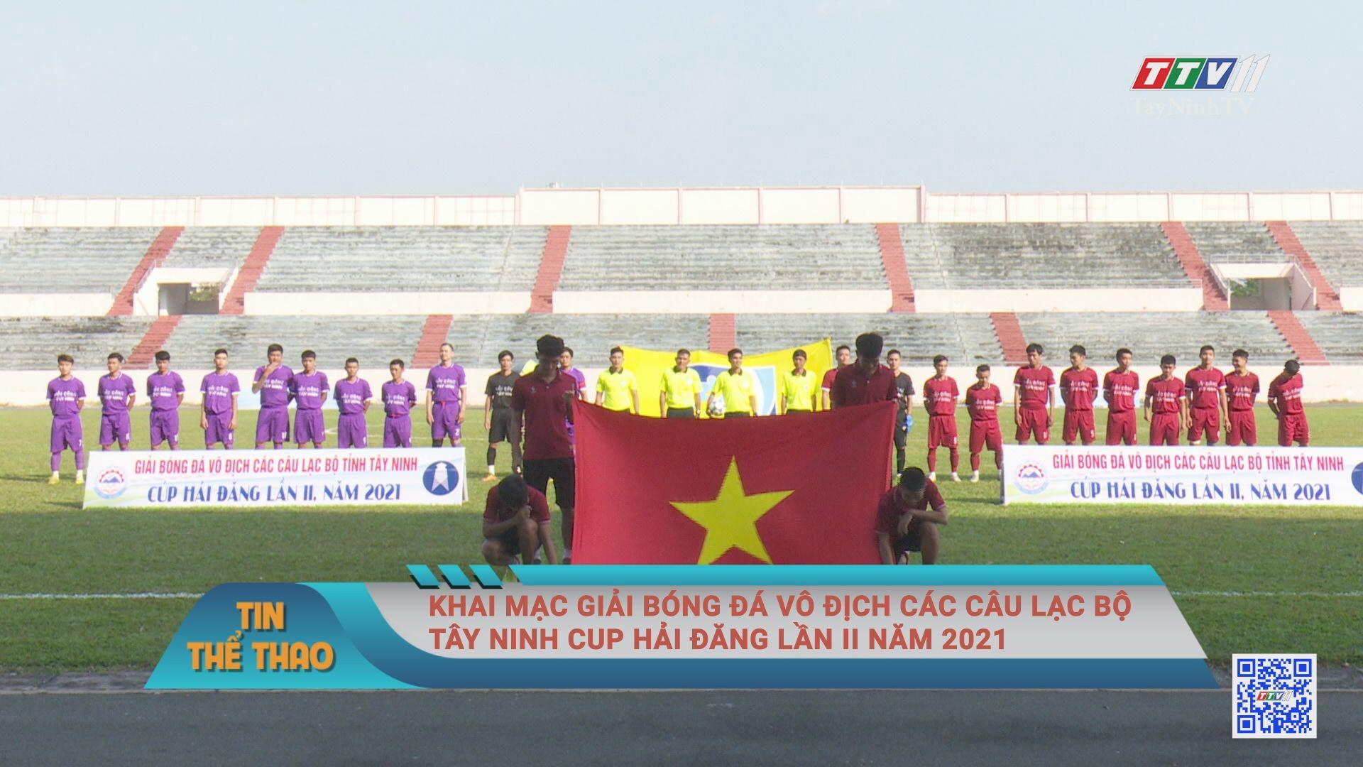 Khai mạc giải bóng đá vô địch các câu lạc bộ Tây Ninh cup Hải Đăng lần II năm 2021 | BẢN TIN THỂ THAO | TayNinhTVE