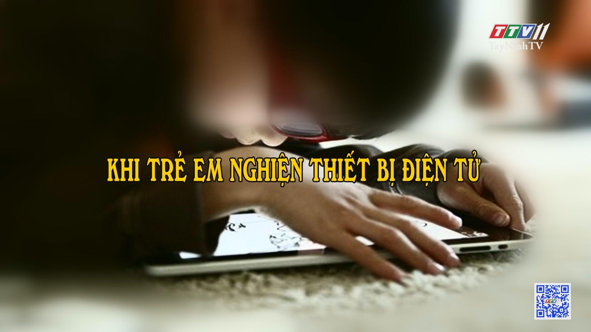 Trẻ em bị nghiện thiết bị điện tử | TRANG TUỔI THƠ | TayNinhTV