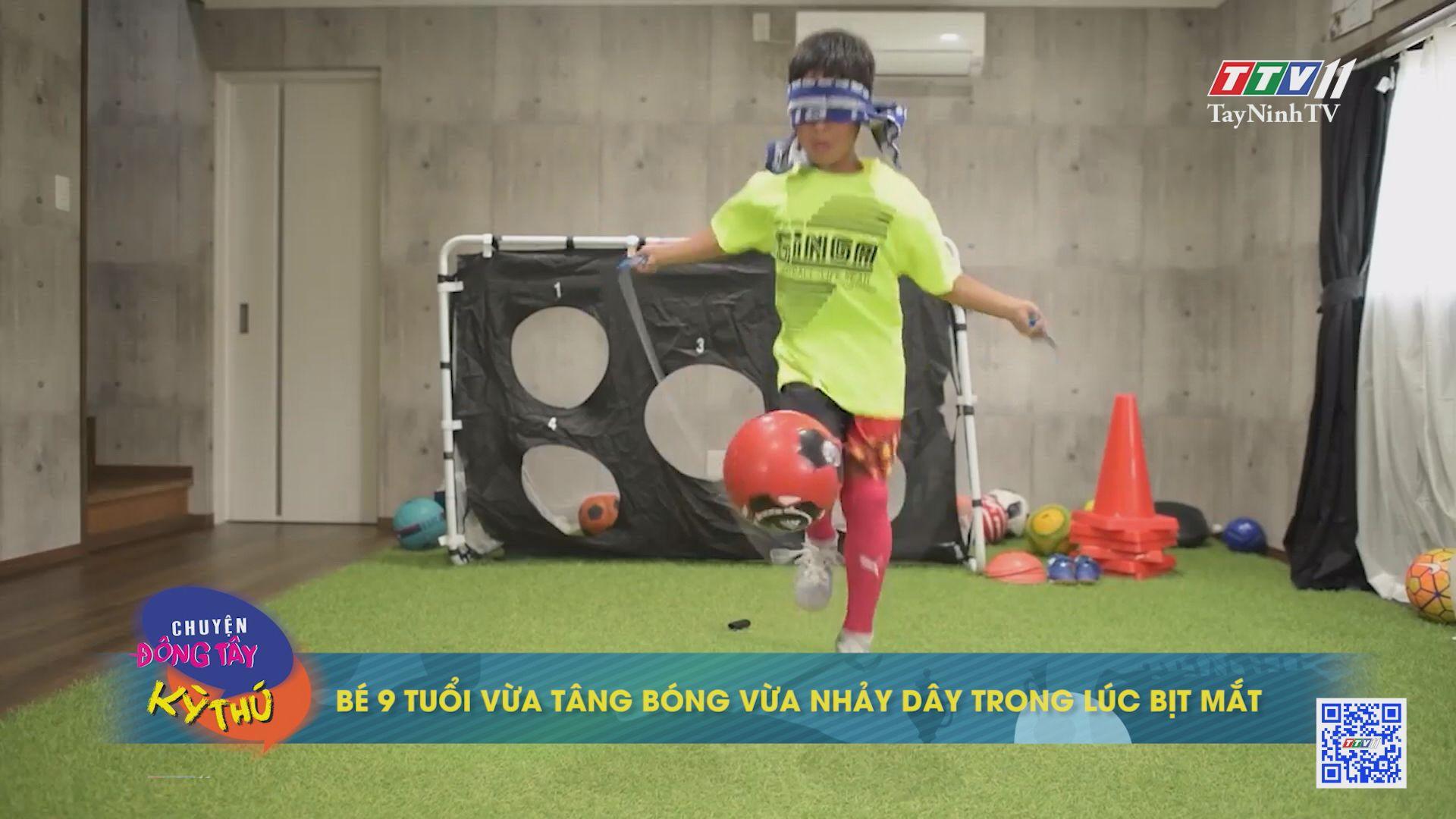 Bé 9 tuổi vừa tâng bóng vừa nhảy dây trong lúc bịt mắt | CHUYỆN ĐÔNG TÂY KỲ THÚ | TayNinhTVE