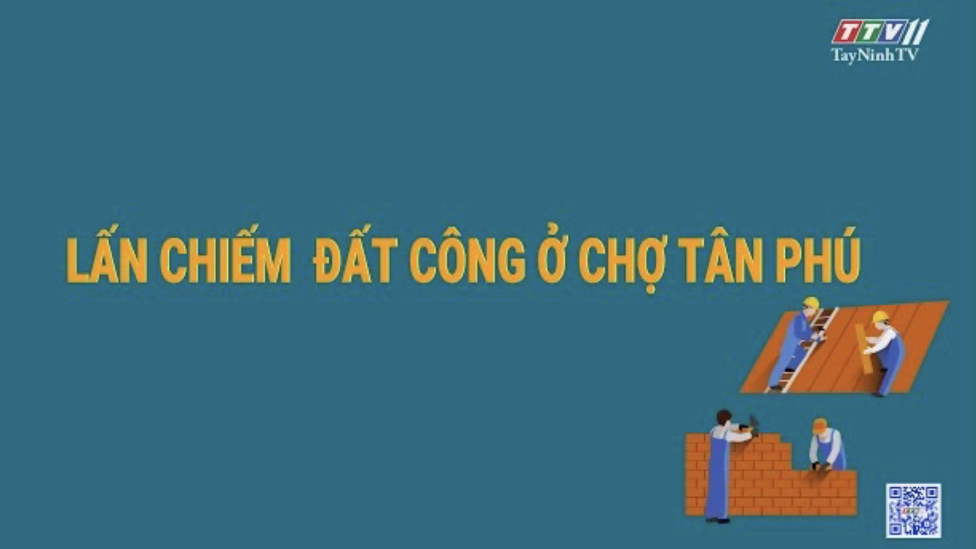 Lấn chiếm đất công ở chợ Tân Phú _ Đường chợ Tân Châu hư hỏng nặng | Hộp thư truyền hình | TayNinhTV