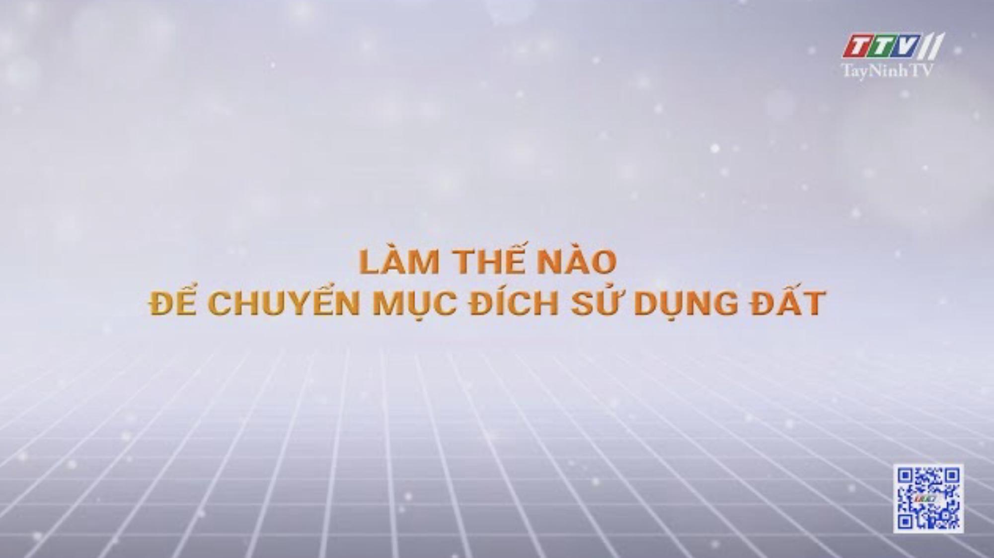 LÀM THẾ NÀO ĐỂ CHUYỂN MỤC ĐÍCH SỬ DỤNG ĐẤT | Chính sách đất đai | TayNinhTV