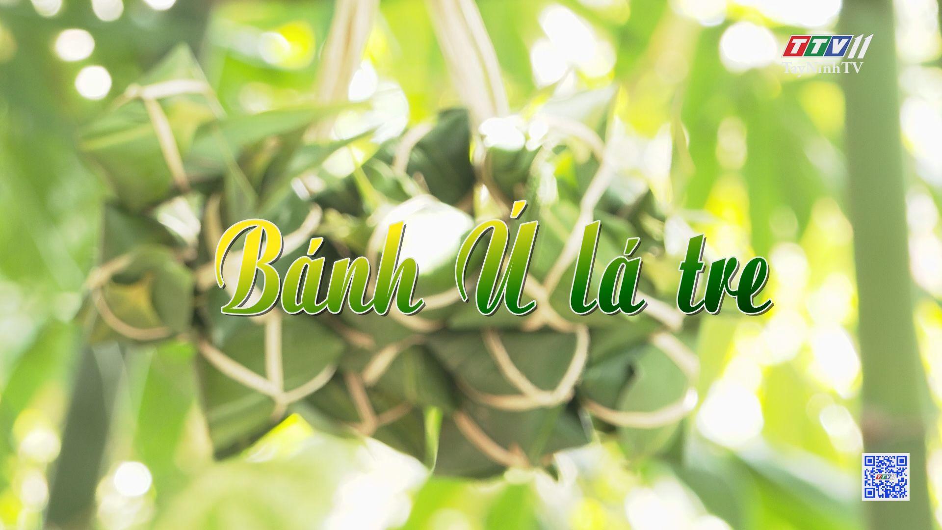 Bánh ú lá tre | ẤN TƯỢNG TÂY NINH | TayNinhTV